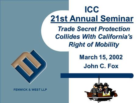 FENWICK & WEST LLP ICC 21st Annual Seminar March 15, 2002 John C. Fox Trade Secret Protection Collides With California's Right of Mobility.