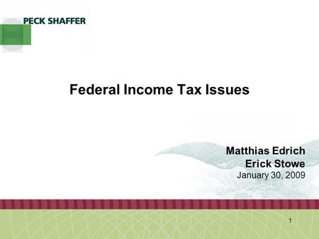 Peck, Shaffer & Williams LLP 1 Federal Income Tax Issues Matthias Edrich Erick Stowe January 30, 2009.
