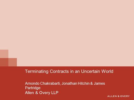 Arnondo Chakrabarti, Jonathan Hitchin & James Partridge Allen & Overy LLP Terminating Contracts in an Uncertain World.