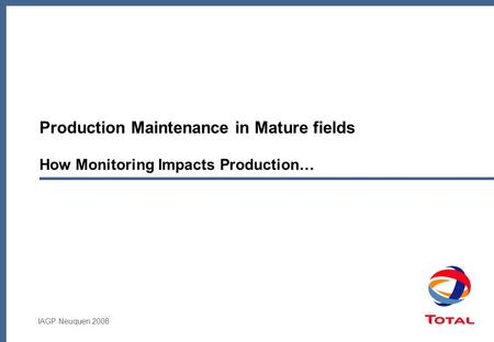 IAGP Neuquen 2008 Production Maintenance in Mature fields How Monitoring Impacts Production…