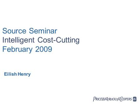  Source Seminar Intelligent Cost-Cutting February 2009 Eilish Henry.