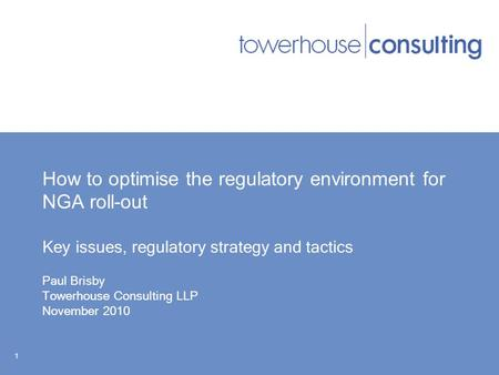 How to optimise the regulatory environment for NGA roll-out Key issues, regulatory strategy and tactics Paul Brisby Towerhouse Consulting LLP November.