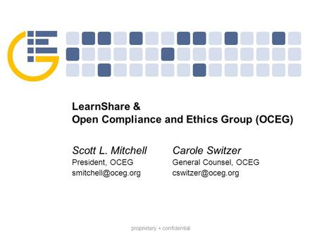 Proprietary + confidential LearnShare & Open Compliance and Ethics Group (OCEG) Scott L. Mitchell President, OCEG Carole Switzer General.