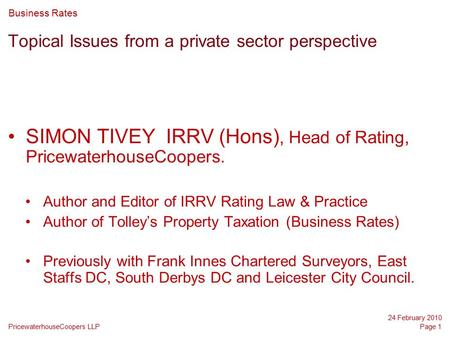 PricewaterhouseCoopers LLP 24 February 2010 Page 1 Topical Issues from a private sector perspective SIMON TIVEY IRRV (Hons), Head of Rating, PricewaterhouseCoopers.
