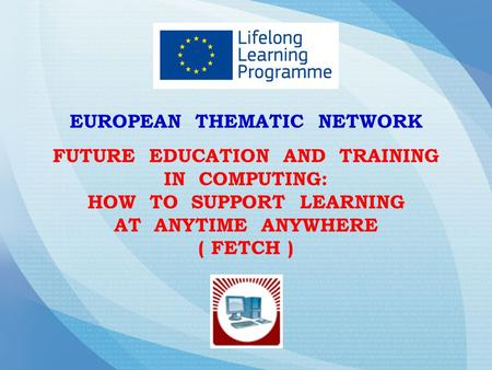 EUROPEAN THEMATIC NETWORK FUTURE EDUCATION AND TRAINING IN COMPUTING: HOW TO SUPPORT LEARNING AT ANYTIME ANYWHERE ( FETCH )