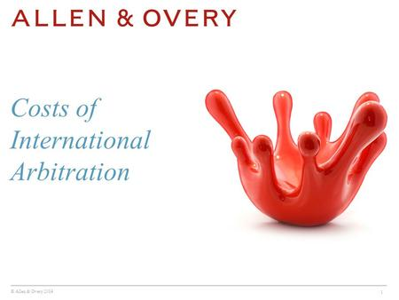 © Allen & Overy 2014 1 Costs of International Arbitration.