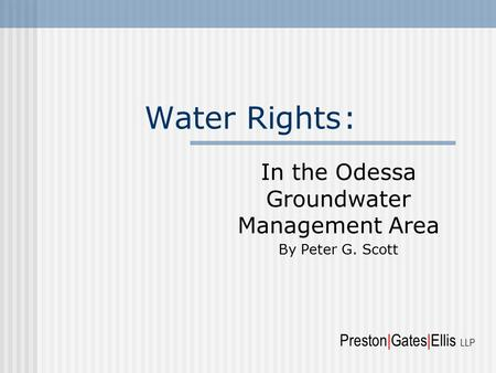 Water Rights: In the Odessa Groundwater Management Area By Peter G. Scott Preston|Gates|Ellis LLP.