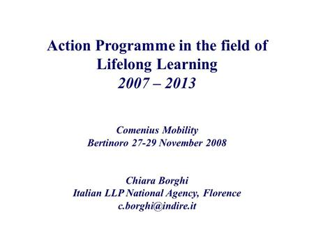 Action Programme in the field of Lifelong Learning 2007 – 2013 Comenius Mobility Bertinoro 27-29 November 2008 Chiara Borghi Italian LLP National Agency,