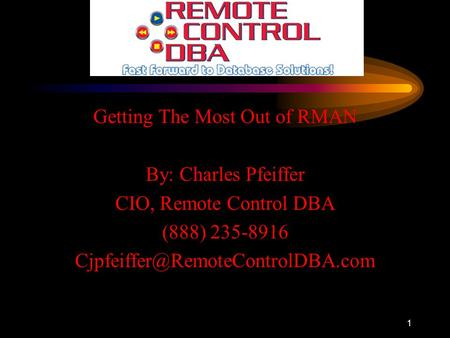 1 Getting The Most Out of RMAN By: Charles Pfeiffer CIO, Remote Control DBA (888) 235-8916