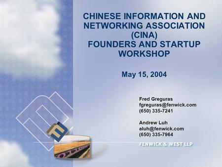 CHINESE INFORMATION AND NETWORKING ASSOCIATION (CINA) FOUNDERS AND STARTUP WORKSHOP May 15, 2004 Fred Greguras (650) 335-7241 Andrew.