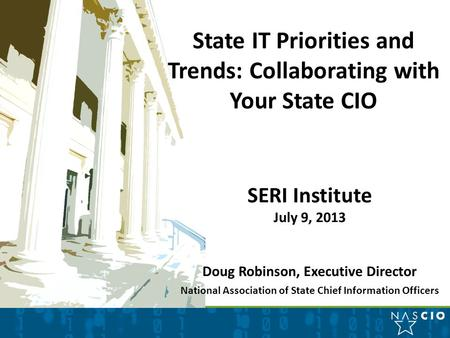 State IT Priorities and Trends: Collaborating with Your State CIO SERI Institute July 9, 2013 Doug Robinson, Executive Director National Association of.