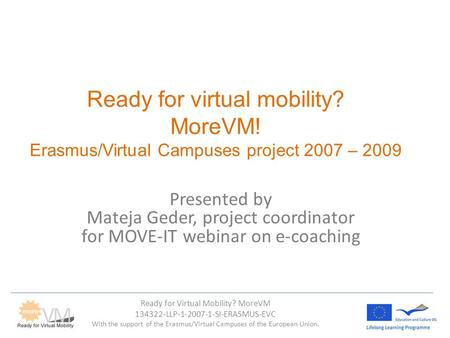 Ready for Virtual Mobility? MoreVM 134322-LLP-1-2007-1-SI-ERASMUS-EVC With the support of the Erasmus/Virtual Campuses of the European Union. Ready for.