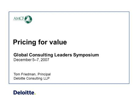 Pricing for value Tom Friedman, Principal Deloitte Consulting LLP Global Consulting Leaders Symposium December 5–7, 2007.