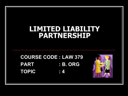 LIMITED LIABILITY PARTNERSHIP COURSE CODE: LAW 379 PART: B. ORG TOPIC: 4.