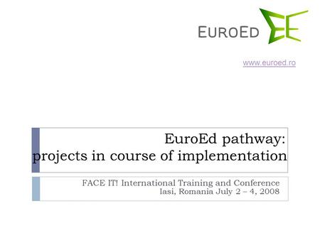 EuroEd pathway: projects in course of implementation FACE IT! International Training and Conference Iasi, Romania July 2 – 4, 2008 www.euroed.ro.