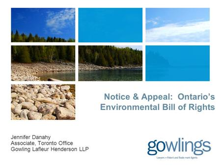 Notice & Appeal: Ontario's Environmental Bill of Rights Jennifer Danahy Associate, Toronto Office Gowling Lafleur Henderson LLP.