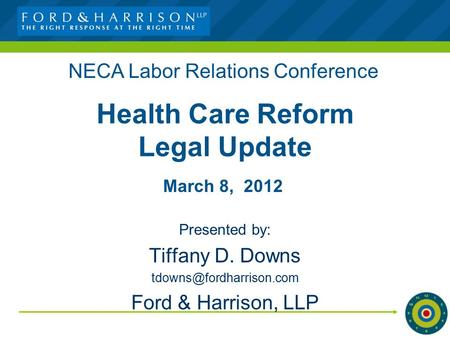 Health Care Reform Legal Update Presented by: Tiffany D. Downs Ford & Harrison, LLP NECA Labor Relations Conference March 8, 2012.