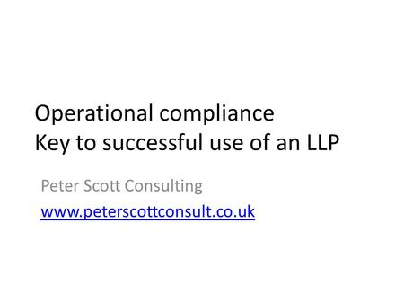 Operational compliance Key to successful use of an LLP Peter Scott Consulting www.peterscottconsult.co.uk.