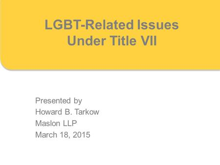 LGBT-Related Issues Under Title VII Presented by Howard B. Tarkow Maslon LLP March 18, 2015.