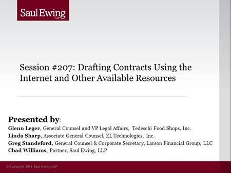 © Copyright 2014 Saul Ewing LLP Session #207: Drafting Contracts Using the Internet and Other Available Resources Presented by : Glenn Leger, General Counsel.