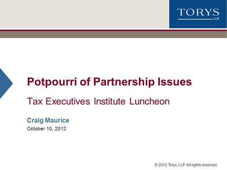 © 2012 Torys LLP. All rights reserved. Potpourri of Partnership Issues Tax Executives Institute Luncheon Craig Maurice October 10, 2012.