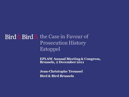 The Case in Favour of Prosecution History Estoppel EPLAW Annual Meeting & Congress, Brussels, 2 December 2011 Jean-Christophe Troussel Bird & Bird Brussels.
