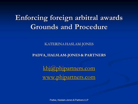 Padva, Haslam-Jones & Partners LLP Enforcing foreign arbitral awards Grounds and Procedure KATERINA HASLAM-JONES PADVA, HALSLAM-JONES & PARTNERS