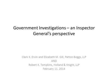 Government Investigations – an Inspector General's perspective Clark K. Ervin and Elizabeth M. Gill, Patton Boggs, LLP AND Robert K. Tompkins, Holland.
