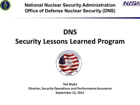 1 7/24/09 National Nuclear Security Administration Office of Defense Nuclear Security (DNS) DNS Security Lessons Learned Program Ted Wyka Director, Security.