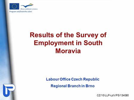 Labour Office Czech Republic Regional Branch in Brno Results of the Survey of Employment in South Moravia CZ/10/LLP-LdV/PS/134080.