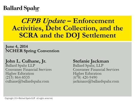 CFPB Update – Enforcement Activities, Debt Collection, and the SCRA and the DOJ Settlement June 4, 2014 NCHER Spring Convention Copyright 2014 Ballard.