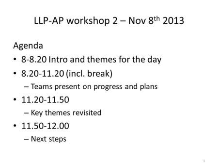 LLP-AP workshop 2 – Nov 8 th 2013 Agenda 8-8.20 Intro and themes for the day 8.20-11.20 (incl. break) – Teams present on progress and plans 11.20-11.50.