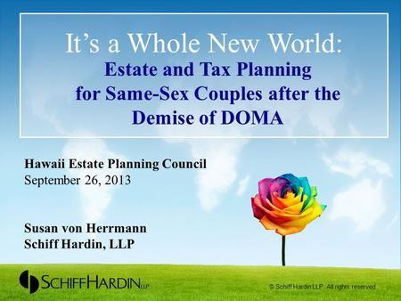 It's a Whole New World: Estate and Tax Planning for Same-Sex Couples after the Demise of DOMA Hawaii Estate Planning Council September 26, 2013 Susan von.