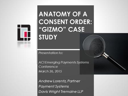 "ANATOMY OF A CONSENT ORDER: ""GIZMO"" CASE STUDY Presentation to: ACI Emerging Payments Systems Conference March 26, 2015 Andrew Lorentz, Partner Payment."