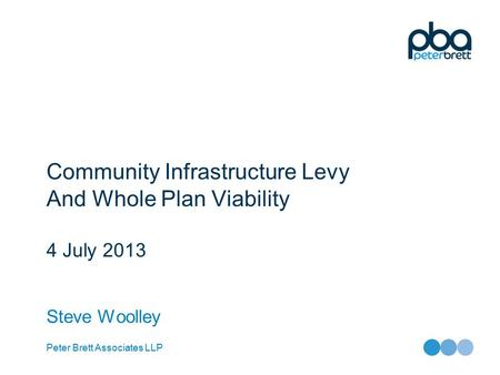 Peter Brett Associates LLP Community Infrastructure Levy And Whole Plan Viability 4 July 2013 Steve Woolley.
