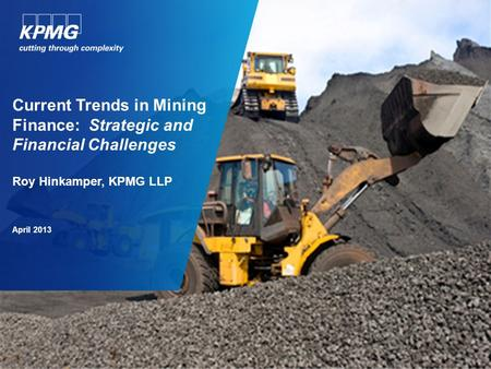 Current Trends in Mining Finance: Strategic and Financial Challenges Roy Hinkamper, KPMG LLP April 2013.