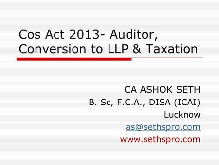 Cos Act 2013- Auditor, Conversion to LLP & Taxation CA ASHOK SETH B. Sc, F.C.A., DISA (ICAI) Lucknow
