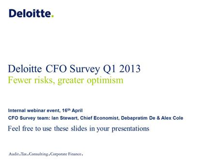 Deloitte CFO Survey Q1 2013 Fewer risks, greater optimism Feel free to use these slides in your presentations Internal webinar event, 16 th April CFO Survey.