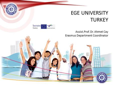 EGE UNIVERSITY TURKEY Assist.Prof. Dr. Ahmet Cay Erasmus Department Coordinator.