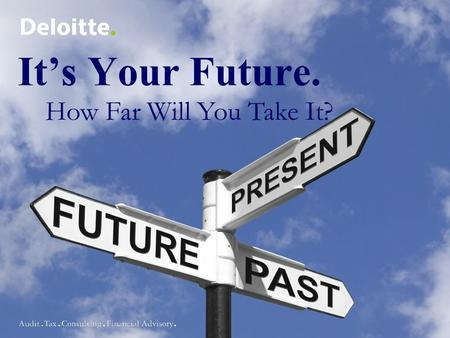It's Your Future. How Far Will You Take It?. Agenda About Deloitte Get Ready – understand the process, companies, etc. Get Set – resume, dress, etc. Go!