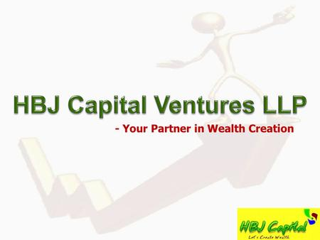 - Your Partner <strong>in</strong> Wealth Creation. Content Index HBJ Capital Ventures LLP – Brief Snapshot :- Slide 3 Similar <strong>Funds</strong> :- Slide 6 LLP – Legal Structure &