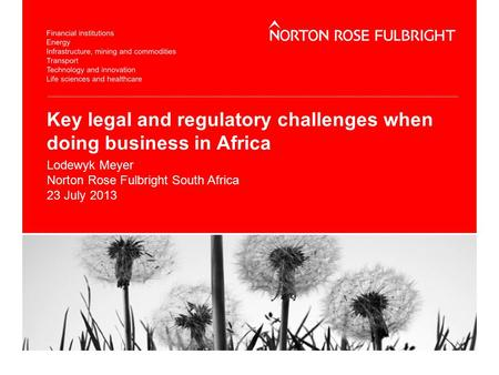 Key legal and regulatory challenges when doing business in Africa Lodewyk Meyer Norton Rose Fulbright South Africa 23 July 2013.