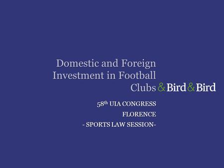 Domestic and Foreign Investment in Football Clubs 58 th UIA CONGRESS FLORENCE - SPORTS LAW SESSION-