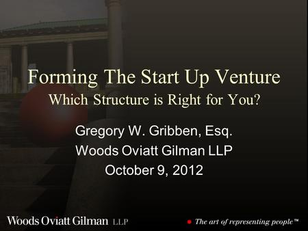 Forming The Start Up Venture Which Structure is Right for You? Gregory W. Gribben, Esq. Woods Oviatt Gilman LLP October 9, 2012.