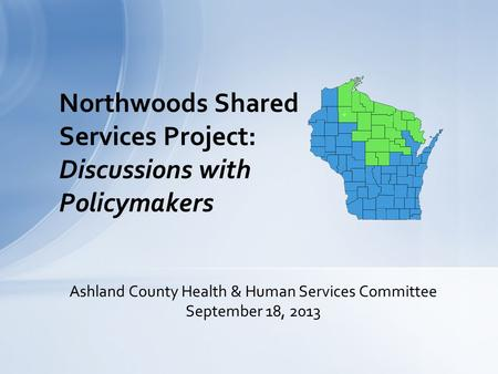 Northwoods Shared Services Project: Discussions with Policymakers Ashland County Health & Human Services Committee September 18, 2013.