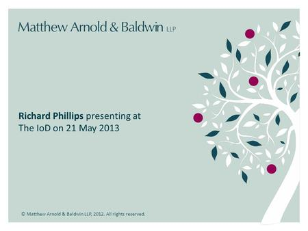 © Matthew Arnold & Baldwin LLP, 2012. All rights reserved. Richard Phillips presenting at The IoD on 21 May 2013.