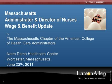 ©2011 LarsonAllen LLP 111 Massachusetts Administrator & Director of Nurses Wage & Benefit Update For The Massachusetts Chapter of the American College.