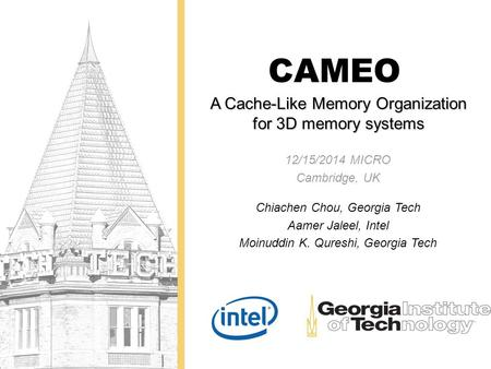 A Cache-Like Memory Organization for 3D memory systems CAMEO 12/15/2014 MICRO Cambridge, UK Chiachen Chou, Georgia Tech Aamer Jaleel, Intel Moinuddin K.
