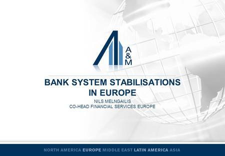 BANK SYSTEM STABILISATIONS IN EUROPE NILS MELNGAILIS CO-HEAD FINANCIAL SERVICES EUROPE.