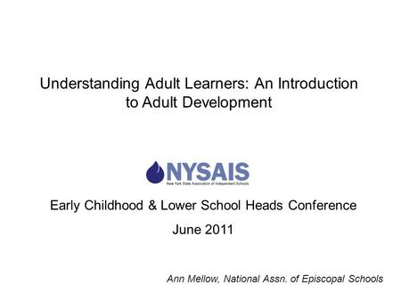 Early Childhood & Lower School Heads Conference June 2011 Understanding Adult Learners: An Introduction to Adult Development Ann Mellow, National Assn.